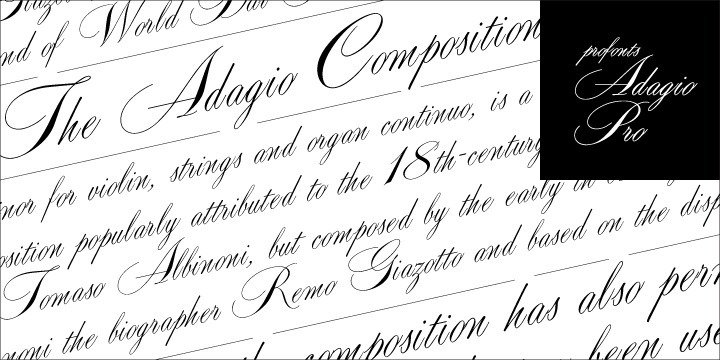 Adagio Pro, that sounds like music, elegance and classic quality. That's exactly how Adagio Pro carries the message to the reader. Adagio Pro is a rather formal script with very beautiful, generous and swashy uppercase characters that was redesigned, digitized, completed and expanded as a OpenType Pro font by the profonts type studio.  Adagio Pro comes with about 800 characters covering the complete Latin glyph set for West and East including Baltic and Turkish. Additionally, there is a large selection of ligatures and alternates to make this beautiful script design a perfect font for OTF-savvy applications.    Adagio Pro is a very distinguished, elegant and versatile script font well-suited for anything in the area of classical music, art, ballet etc. Also, it is good for certificates, reports, documents and alike.