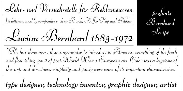 Bernhard Script (originally Bernhard Schönschrift) was originally designed by German designer Lucian Bernhard in 1925/1928 for Bauersche Type Foundry in Frankfurt. It is a French-influenced non-connecting script with a small x-height and large lowercase ascenders. This typeface is his first testimony of his change of work from the boldness of his earlier work to more sophisticated delicacy.  Ralph M. Unger revived and digitally remastered this beautiful German script in 2005 for profonts.