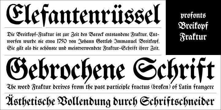 """Breitkopf Fraktur was originally designed by Johann Gottlob Immanuel Breitkopf (1719-1794), the well-known type designer and printer of Leipzig. Breitkopf's high reputation is based on a system of printing musical notes which was developed by him. 1793, in the final stage of his life, he designed this beautiful broken script named after himself.Breitkopf Fraktur is classified as """"broken"""", something created by the German renaissance. Broken, because all round parts of the lower case characters in such typefaces look broken.   Ralph M. Unger redrew and digitized this font exclusively for profonts in 2003. His work is based on artwork taken from old font catalogues."""