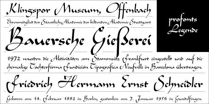 Legende was originally designed by Friedrich Hermann Ernst Schneidler for the Bauer foundry. Historically, this typeface design is judged to be the highlight of Schneidler's cooperation with Bauer. The project was very intensive and time-consuming. It took Schneidler years to finish 'his' Legende. His target was quite ambitious and nothing less than the creation of a typeface reflecting the art of handwriting and calligraphy in the standardized medium of a printer font. And he succeeded: Legende is indeed a spontaneous, ephemeral script with intriguingly differently looking but identical characters at the same time. In reminescence to the good old times, Ralph M. Unger redrew, completed and digitized this font exclusively for profonts in 2003. His work is based on artwork taken from old font catalogues.