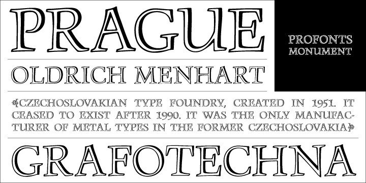 Monument is a titling version of Manuskript Antiqua, originally designed by Oldrich Menhart in 1952. Ralph M. Unger, who also redesigned Menhart's Manuskript Antiqua, redrew, completed and digitally remastered Monument for profonts.